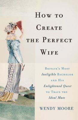 2013-04-30-how-to-create-the-perfect-wife-britains-most-ineligible-bachelor-and-his-enlightened-quest-to-train-the-ideal-mate-by-wendy-moore